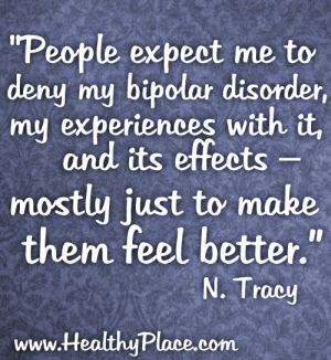 This quote on bipolar disorder comes from HealthyPlace blogger, N. Tracy - People expect me to deny my bipolar disorder, my experiences with it, and its effects – mostly just to make them feel better.