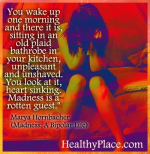 Marya Hornbacher quote on being bipolar - You wake up one morning and there it is, sitting in an old plaid bathrobe in your kitchen, unpleasant and unshaved. You look at it, heart sinking. Madness is a rotten guest.