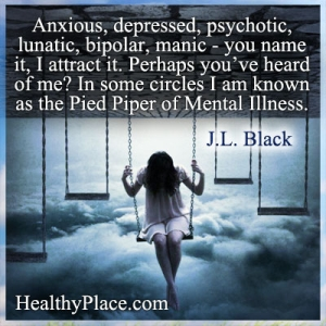 Quote on bipolar and mental illness - Anxious, depressed, psychotic, lunatic, bipolar, manic - you name it, I attract it. Perhaps you've heard of me? In some circles I am known as the Pied Piper of Mental Illness.