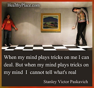 Bipolar quote - When my mind plays tricks on me I can deal. But when my mind plays tricks on my mind I can not tell what's real