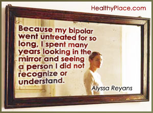 Bipolar quote by Alyssa Reyans - Because my bipolar went untreated for so long, I spent many years looking in the mirror and seeing a person I did not recognize or understand.