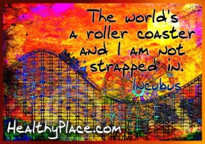 Bipolar quote - The world's a rollercoaster and i am not strapped in.