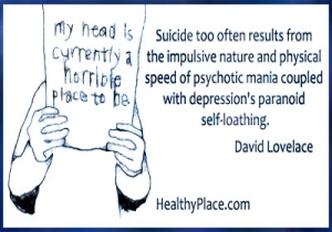 Bipolar quote by David Lovelance - Suicide too often results from the impulsive nature and physical speed of psychotic mania coupled with depression's paranoid self-loathing.