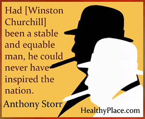 Quote on bipolar disorder - Had (Winston Churchill) been a stable and equable man, he could never have inspired the nation.