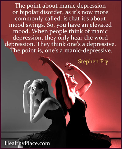 Bipolar quote - The point about manic depression or bipolar disorder, as it's now more commonly called, is that it's about mood swings. So, you have an elevated mood. When people think of manic depression, they only hear the word depression. They think one's a depressive. The point is, one's a manic-depressive.