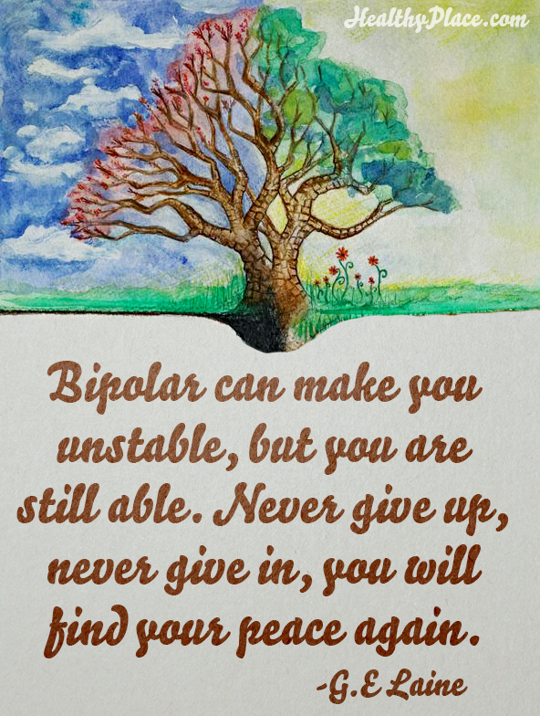 Quote on bipolar - Bipolar can make you unstable, but you are still able. Never give up, never give in, you will find your peace again.