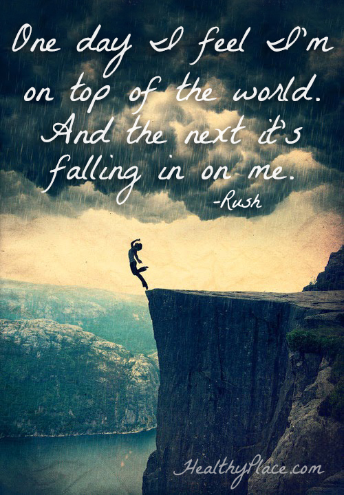 Bipolar quote - One day I feel I'm on top of the world. And the next it's falling in on me.