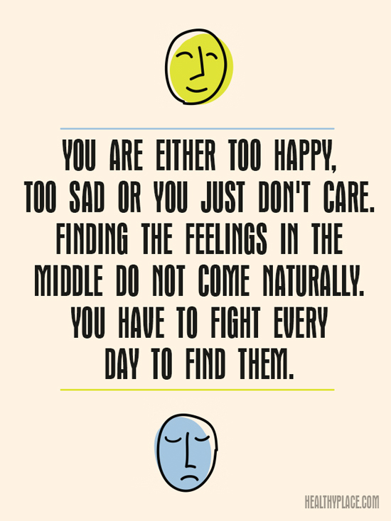 Bipolar quote - You are either too happy, too sad or you just don't care. Finding the feelings in the middle do not come naturally. You have to fight every day to find them.