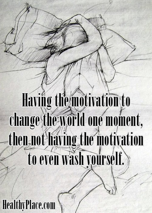 Bipolar quote - Having the motivation to change the world one moment, then not having the motivation to even wash yourself.