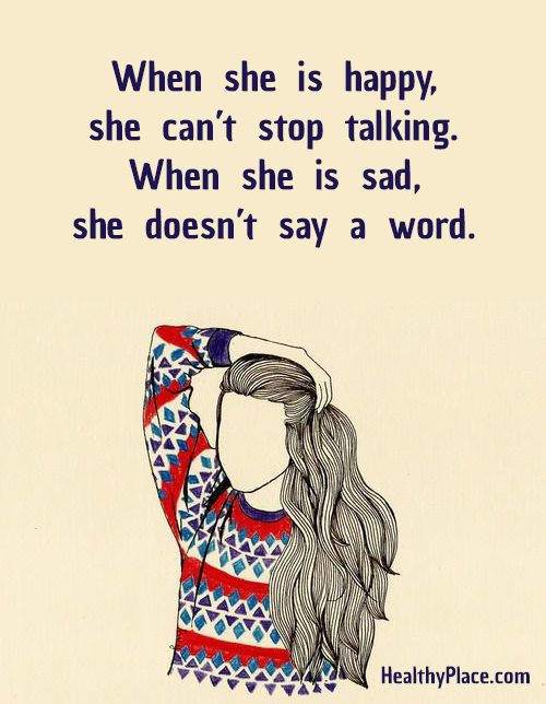 Bipolar quote - When she is happy, she can't stop talking. When she is sad, she doesn't say a word.