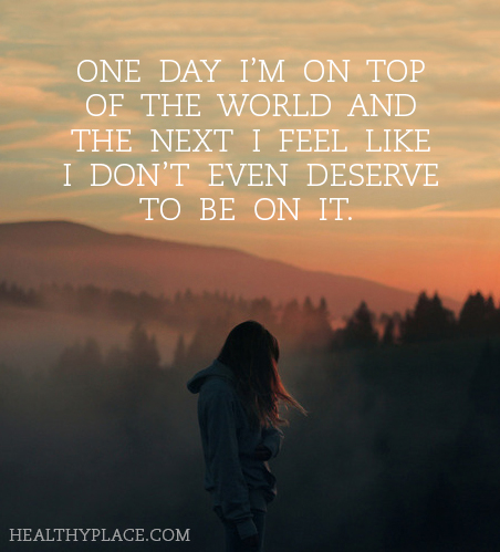 Quote on bipolar - One day I'm on top of the world and the next I feel like I don't even deserve to be on it.