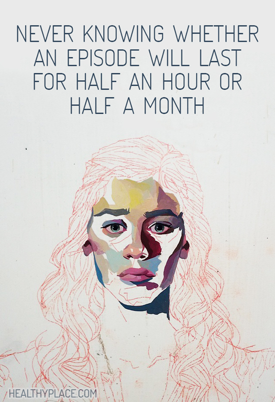 Quote on bipolar - Never knowing whether an episode will last for half an hour or half a month.