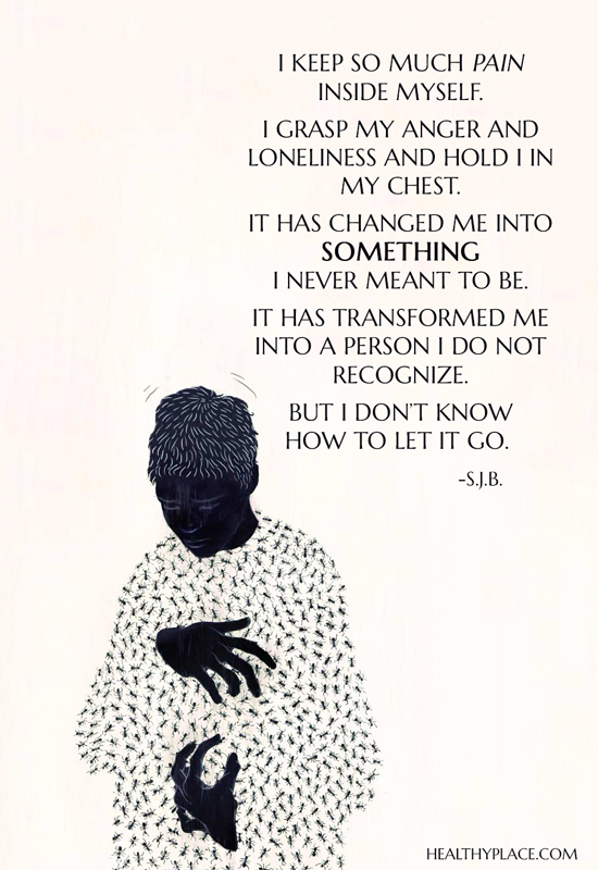 BPD Quote - I keep so much pain inside myself. I grasp my anger and loneliness and hold it in my chest. It has changed me into something I never meant to be. It has transformed me into a person I do nor recognize. But I don't know how to let it go.