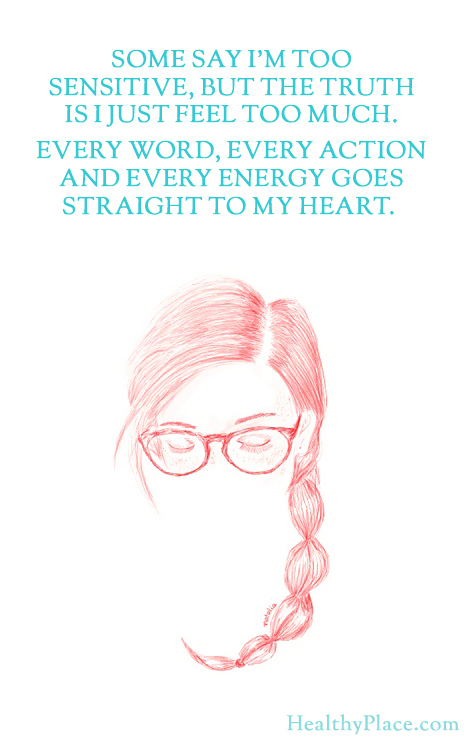 BPD quote - Some say I'm too sensitive, but the truth is I just feel too much. Every word, every action and every energy goes straight to my heart.