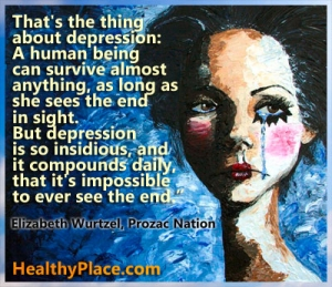 "Depression quote: ""That's the thing about depression - A human being can survive almost anything, as long as she sees the end in sight. But depression is so insidious, and it compounds daily, that it's impossible to ever see the end."