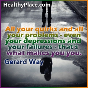 Quote on depression - All your quirks and all your problems - even your depressions and your failures - that's what makes you you.