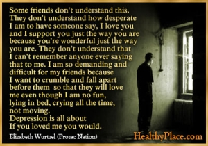 Quote on feelings of depression - Some friends don't understand this. They don't understand how desperate I am to have someone say, I love you and I support you just the way you are because you're wonderful just the way you are.