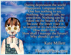 Depression quote - During depression the world disappears. Language itself. One has nothing to say. Nothing. No small talk, no anecdotes. Nothing can be risked on the board of talk. Because the inner voice is so urgent in its own discourse - How shall I live? How shall I manage the future? Why should I go on?