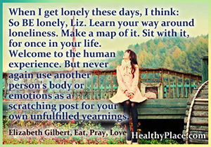 Insightful quote on depression - When I get lonely these days, I think: So BE lonely, Liz. Learn your way around loneliness. Make a map of it. Sit with it, for once in your life. Welcome to the human experience. But never again use another person's body or emotions as a scratching post for your own unfulfilled yearnings.