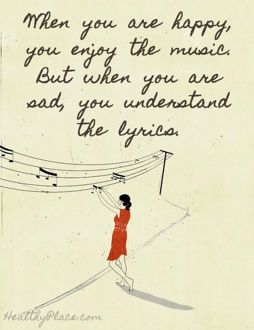 Quote on depression - When you are happy, you enjoy the music. but when you are sad, you understand the lyrics.