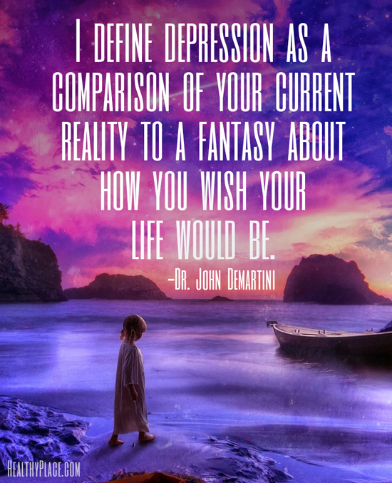 Depression quote - I define depression as a comparison of your current reality to a fantasy about how you wish your life would be.