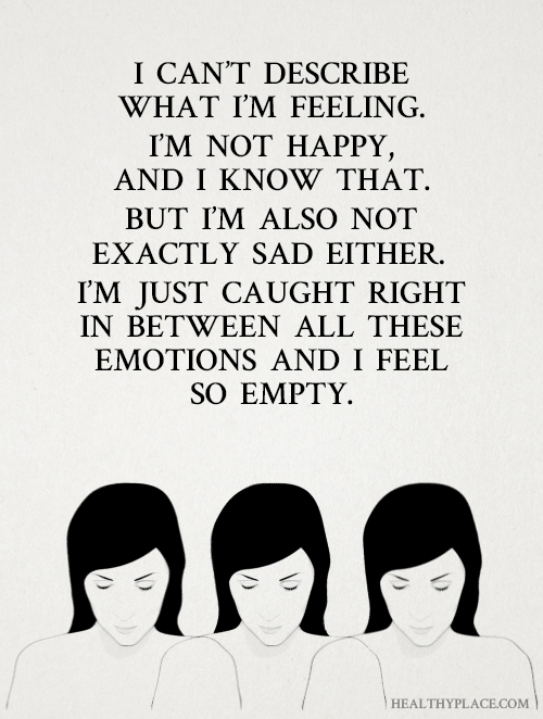 Depression quote - I can't describe what I'm feeling. I'm not happy, and I know that. But I'm also not exactly sad either. I'm just caught right in between all these emotions and I feel so empty.