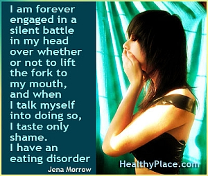 Insightful quote on eating disorders - I am forever engaged in a silent battle in my head over whether or not to lift the fork to my mouth, and when I talk myself into doing so, I taste only shame. I have an eating disorder.