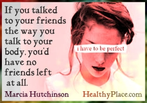 Eating disorder quote - If you talked to your friends the way you talk to your body, you'd have no friends at all.