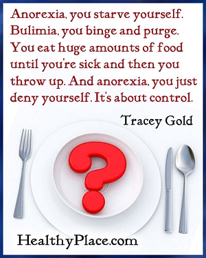 Eating disorder quote - Anorexia, you starve yourself. Bulimia, you binge and purge. You eat huge amounts of food until you're sick and then you throw up. And anorexia, you just deny yourself. It's about control.