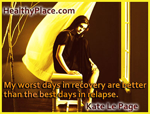 Insightful quote on eating disorders - My worst days in recovery are better than the best days in relapse.