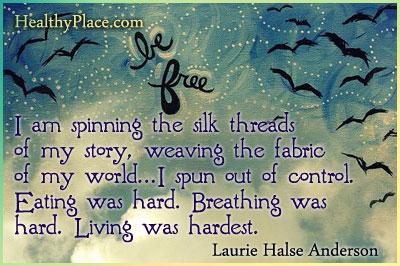 Eating disorders quote - I am spinning the silk threads of my story, weaving the fabric of my world... I spun out of control. Eating was hard. Breathing was hard. Living was hardest.