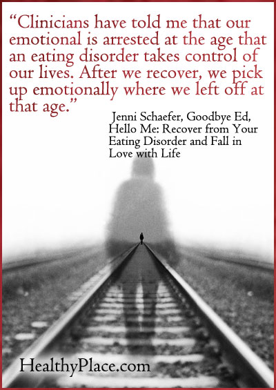 Eating disorders quote - Clinicians have told me that our emotional is arrested at the age that an eating disorder takes control of our lives. After we recover, we pick up emotionally where we left off at that age.
