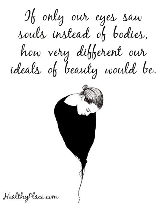 Eating disorders quote - If only our eyes saw souls instead of bodies, how very different our ideals of beauty would be.