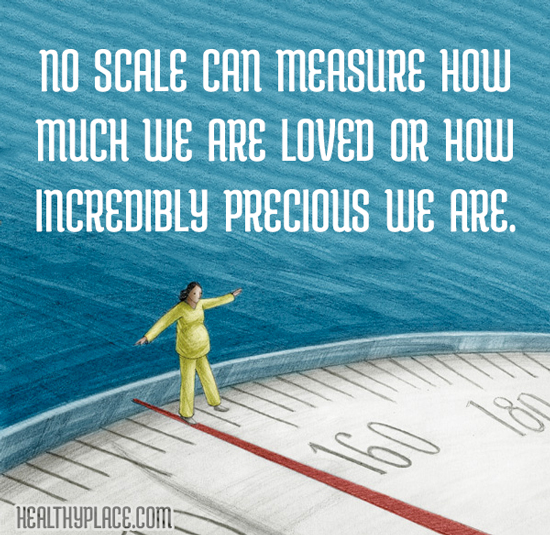 Eating disorders quote - No scale can measure how much we are loved or how incredibly precious we are.