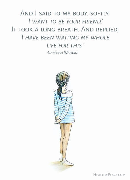 Eating disorders quote - And I said to my body. softly. 'I want to be your friend.' It took a long breath. And replied, 'I have been waiting my whole life for this.