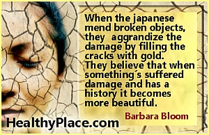 Mental health quote - When the Japanese mend broken objects, they aggrandize the damage by filling the cracks with gold. They believe that when something's suffered damage and has a history it becomes more beautiful