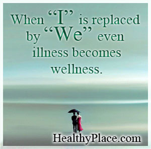 Quote on Mental Illness - When I is replaced by WE, even illness becomes wellness.
