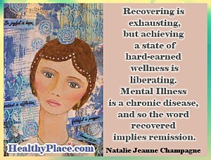 Quote on mental illness - Recovering is exhausthing, but achieving a state of hard-earned wellness is liberating. Mental Illness is a chronic disease, and so the word recovered implies remission.
