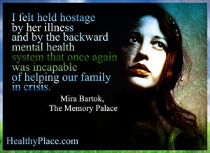 Mental illness quote - I felt held hostage by her illness and by the backward mental health system that once again was incapable of helping our family in crisis.