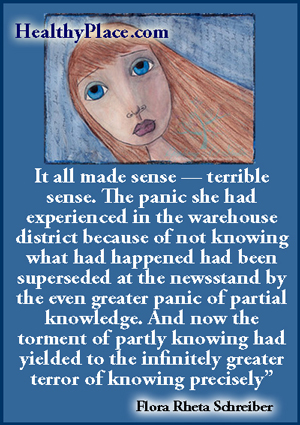 Mental illness quote - It all made sense — terrible sense. The panic she had experienced in the warehouse district because of not knowing what had happened had been superseded at the newsstand by the even greater panic of partial knowledge. And now the torment of partly knowing had yielded to the infinitely greater terror of knowing precisely