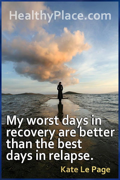 Insightful quote on mental illness - My worst days in recovery are better than the best days in relapse.