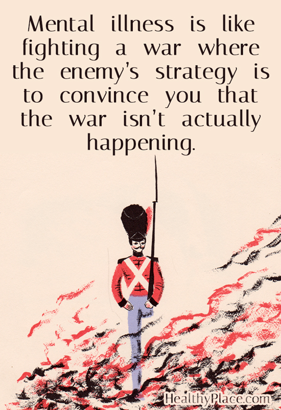 Quote on mental health - Mental illness is like fighting a war where the enemy's strategy is to convince you that the war isn't actually happening.
