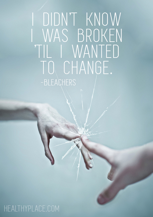 Mental illness quote - I didn't know I was broken 'til i wanted to change.