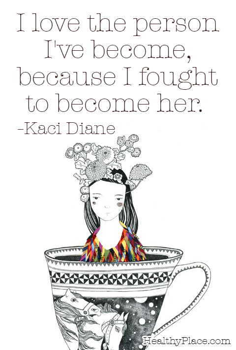 Quote on mental health - I love the person I've become, because I fought to become her.