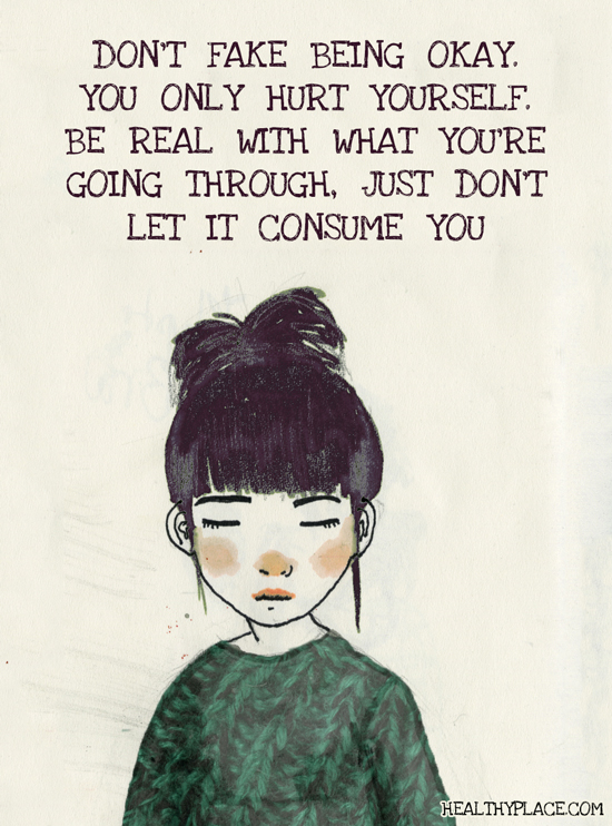 Mental illness quote - Don't fake being okay. You only hurt yourself. Be real with what you're going through, just don't let it consume you.