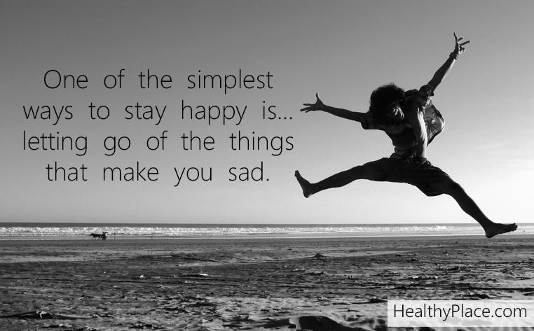 Mental illness quote - One of the simplest ways to stay happy is... letting go of things that make you sad