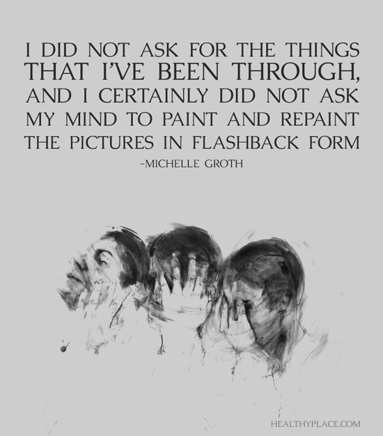 PTSD quote - I did not ask for the things that I've been through, and I certainly did not ask my mind to paint and repaint the pictures in flashback form.