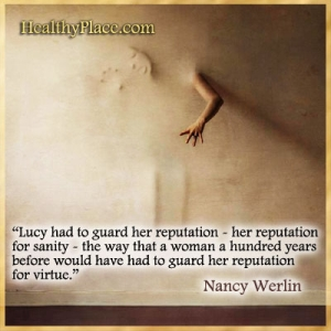 Quote on mental health stigma - Lucy had to guard her reputation - her reputation for sanity - the way that a woman a hundred years before would have had to guard her reputation for virtue.