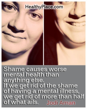 Stigma quote by Jodi Aman - Shame causes worse mental health than anything else. If we get rid of the shame of having a mental illness, we get rid of more than half of what ails.