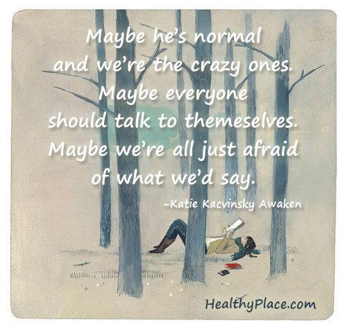 Quote on mental health stigma - Maybe he's normal and we're the crazy ones. Maybe everyone should talk to themselves. Maybe we're all just afraid of what we'd say.